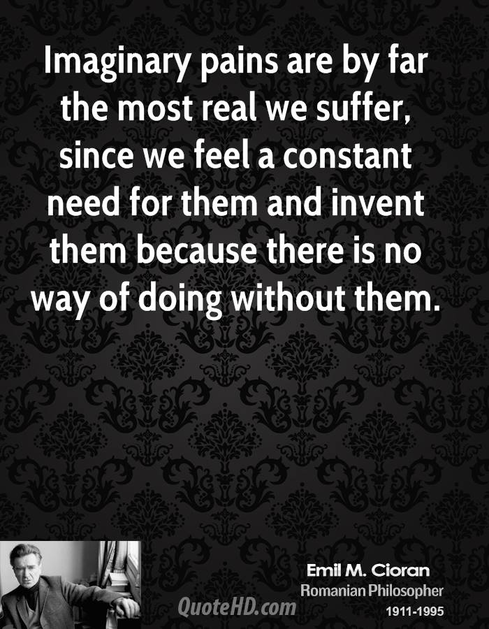 Imaginary pains are by far the most real we suffer, since we feel a constant need for them and invent them because there is no way of doing without them.