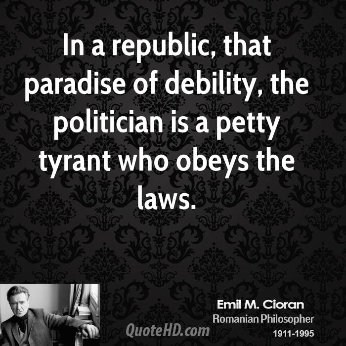In a republic, that paradise of debility, the politician is a petty tyrant who obeys the laws.