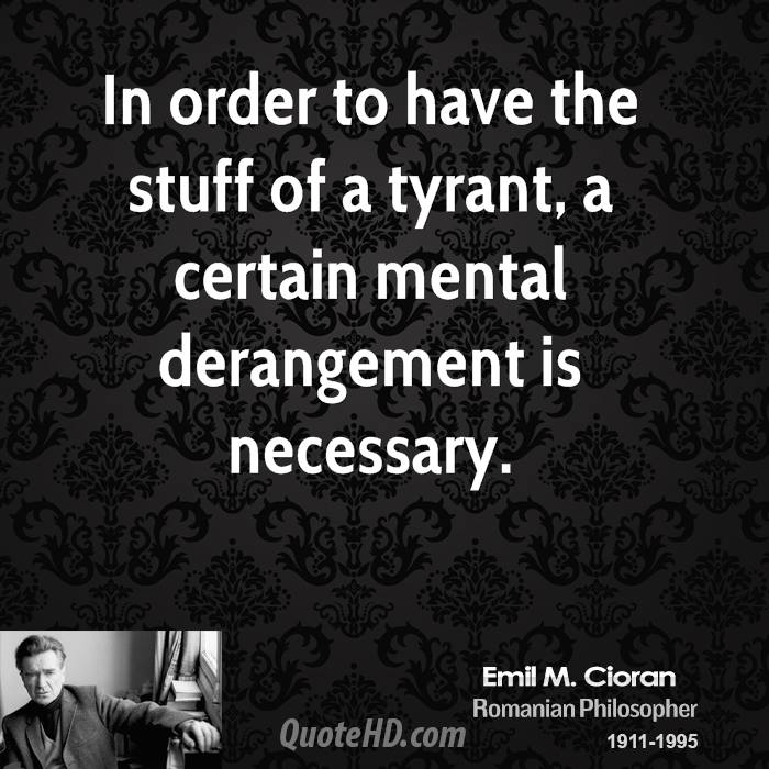 In order to have the stuff of a tyrant, a certain mental derangement is necessary.