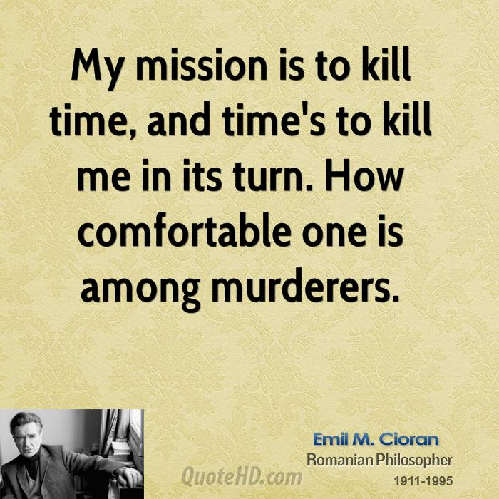 My mission is to kill time, and time's to kill me in its turn. How comfortable one is among murderers.