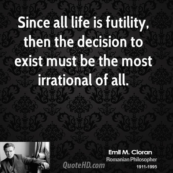 the futility of life Emotionally this doesn't feel true at all, but looking back historically and  projecting forwards, it's not much of a logical leap to say that life is futile.