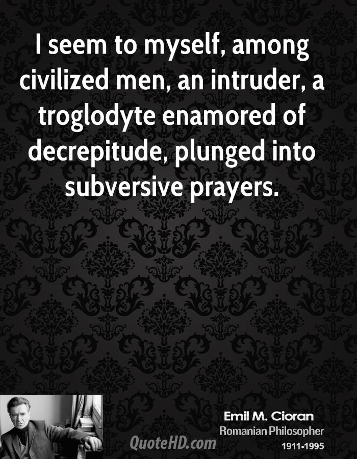 I seem to myself, among civilized men, an intruder, a troglodyte enamored of decrepitude, plunged into subversive prayers.