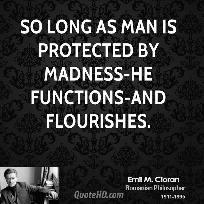 So long as man is protected by madness-he functions-and flourishes.