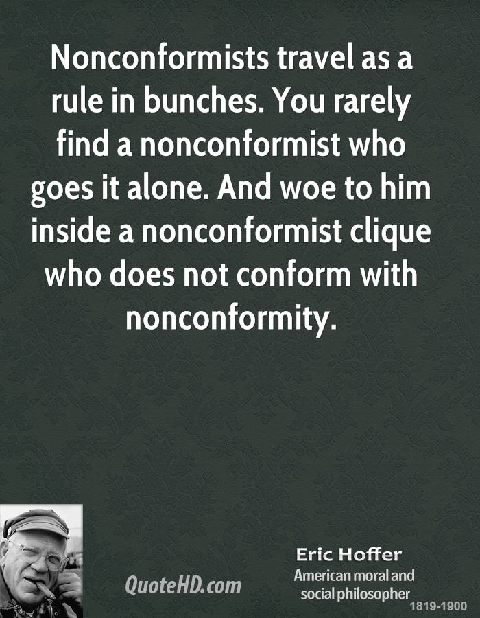 Nonconformists travel as a rule in bunches. You rarely find a nonconformist who goes it alone. And woe to him inside a nonconformist clique who does not conform with nonconformity.