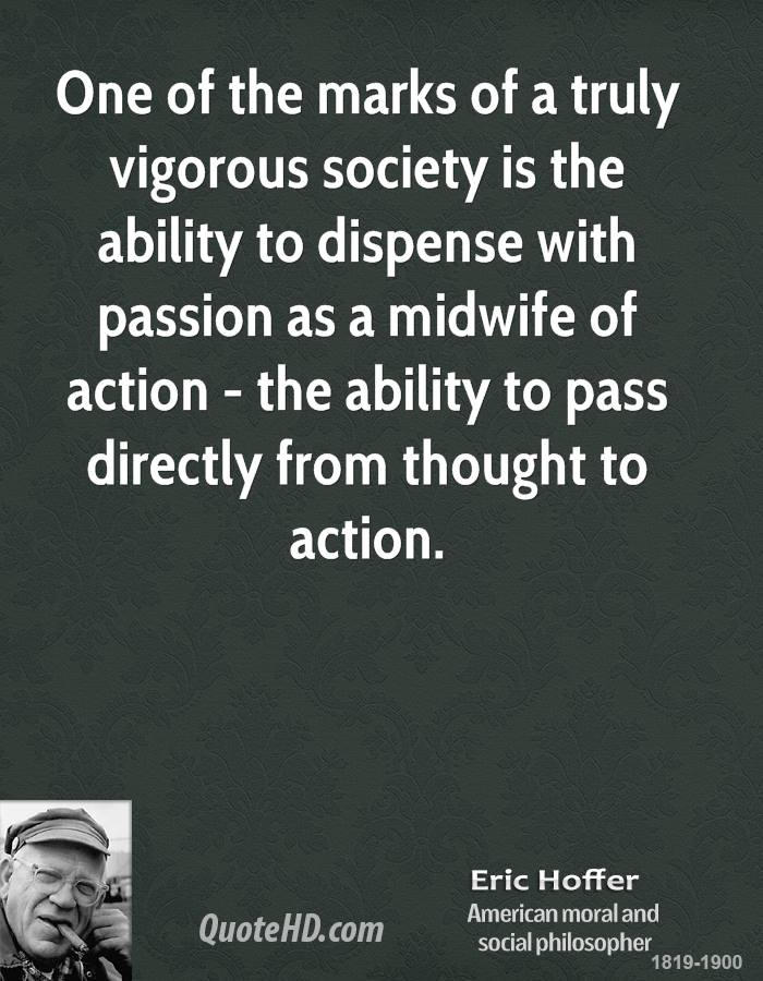 One of the marks of a truly vigorous society is the ability to dispense with passion as a midwife of action - the ability to pass directly from thought to action.