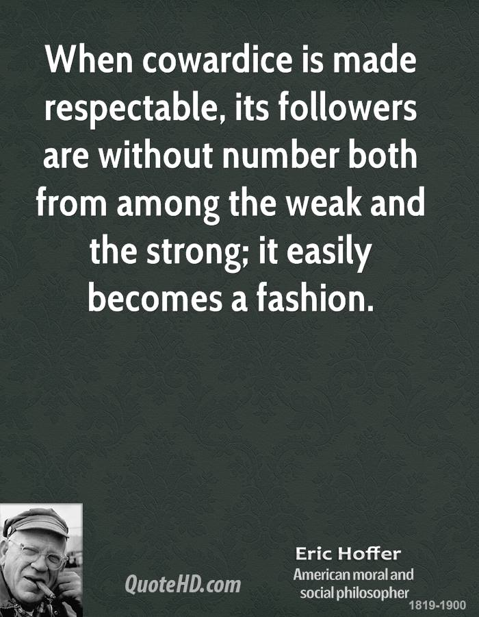 When cowardice is made respectable, its followers are without number both from among the weak and the strong; it easily becomes a fashion.