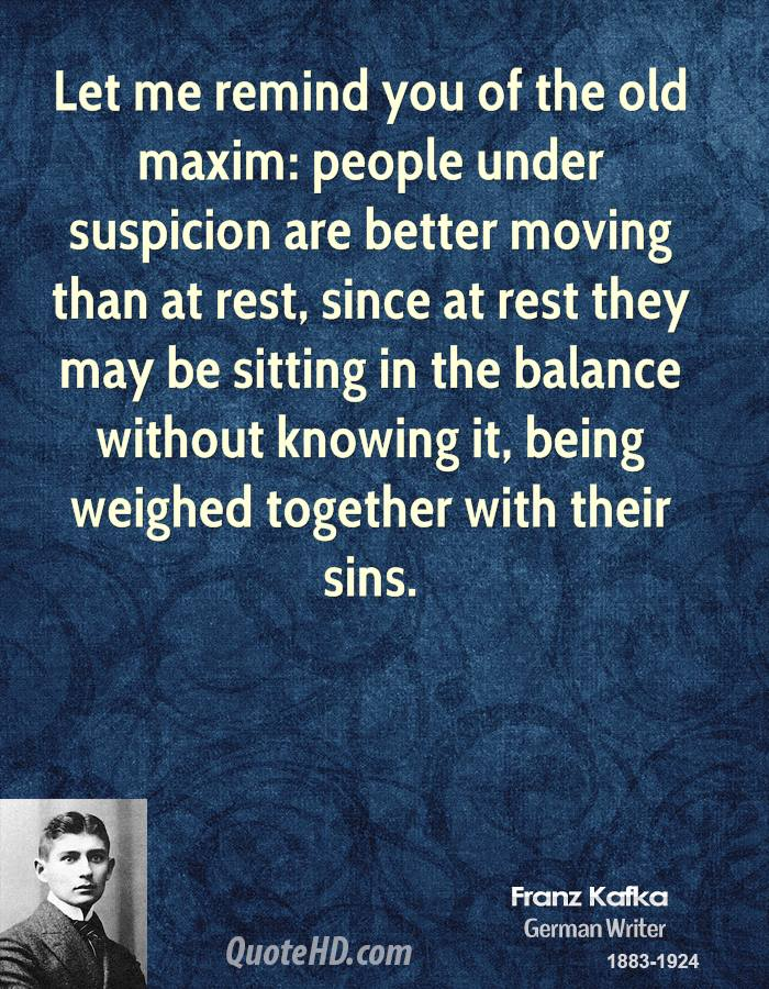 Let me remind you of the old maxim: people under suspicion are better moving than at rest, since at rest they may be sitting in the balance without knowing it, being weighed together with their sins.