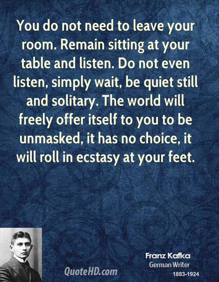 You do not need to leave your room. Remain sitting at your table and listen. Do not even listen, simply wait, be quiet still and solitary. The world will freely offer itself to you to be unmasked, it has no choice, it will roll in ecstasy at your feet.