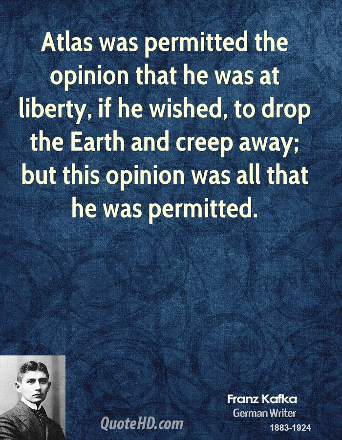 Atlas was permitted the opinion that he was at liberty, if he wished, to drop the Earth and creep away; but this opinion was all that he was permitted.