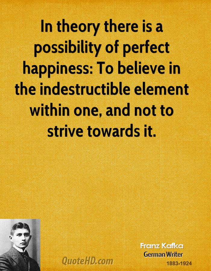 In theory there is a possibility of perfect happiness: To believe in the indestructible element within one, and not to strive towards it.