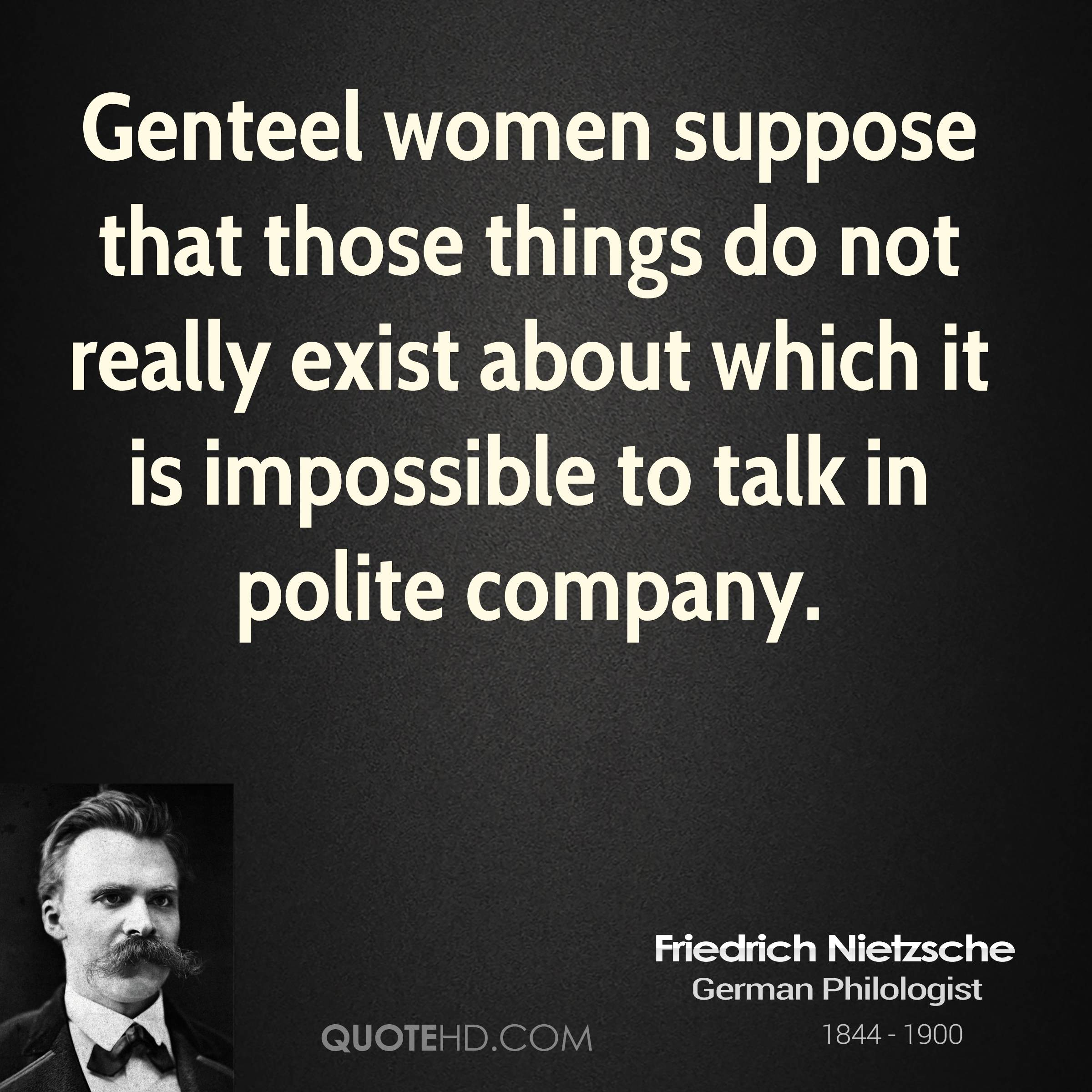 Genteel women suppose that those things do not really exist about which it is impossible to talk in polite company.