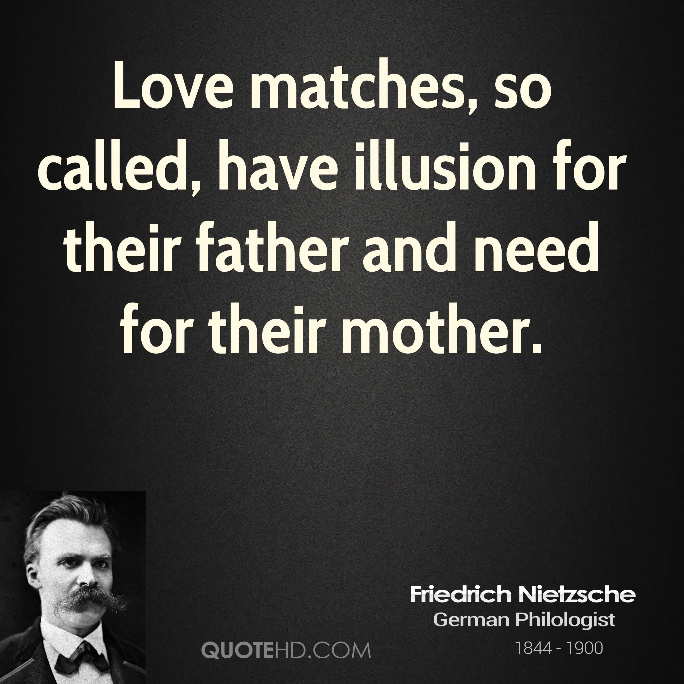 Love matches, so called, have illusion for their father and need for their mother.