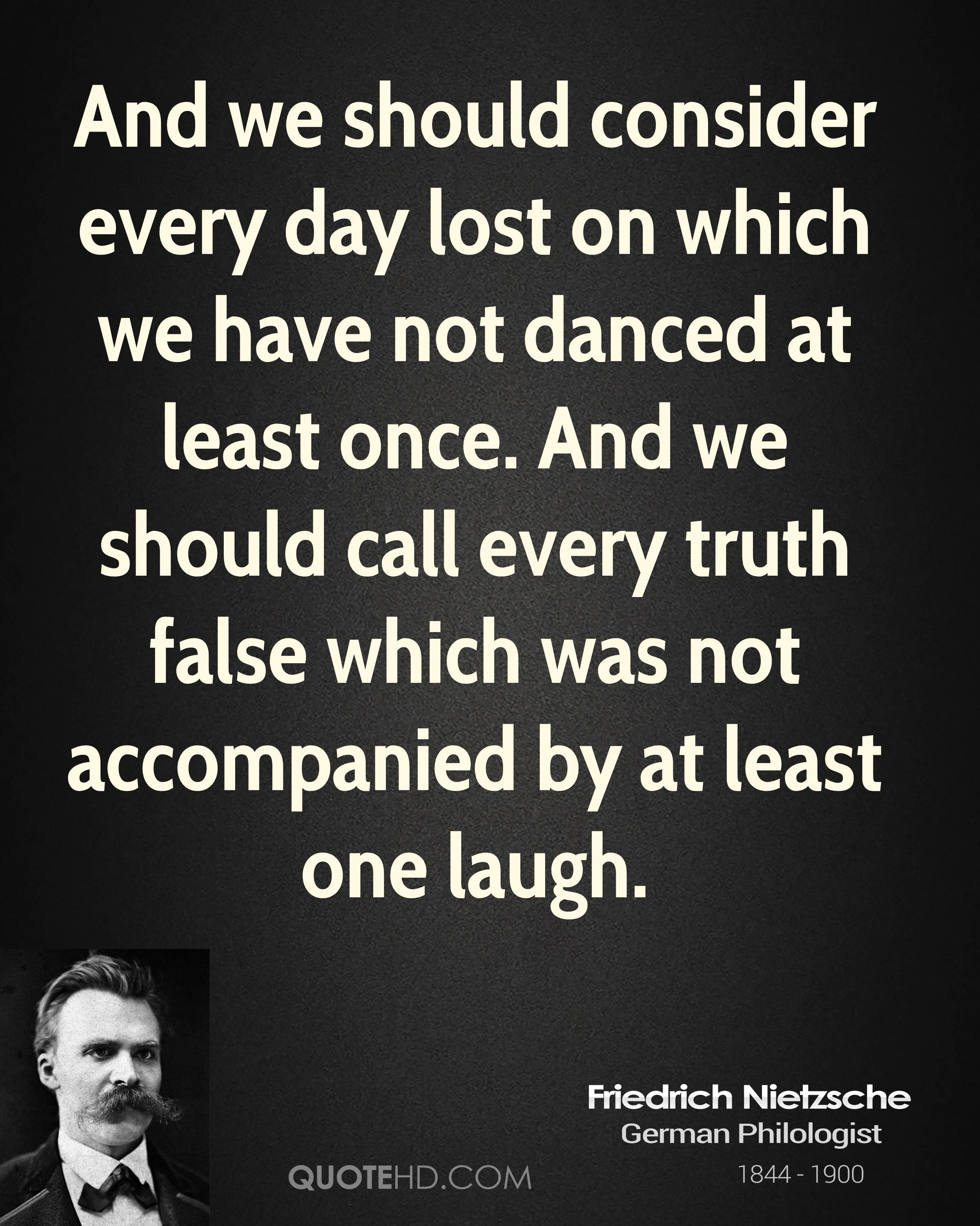 And we should consider every day lost on which we have not danced at least once. And we should call every truth false which was not accompanied by at least one laugh.