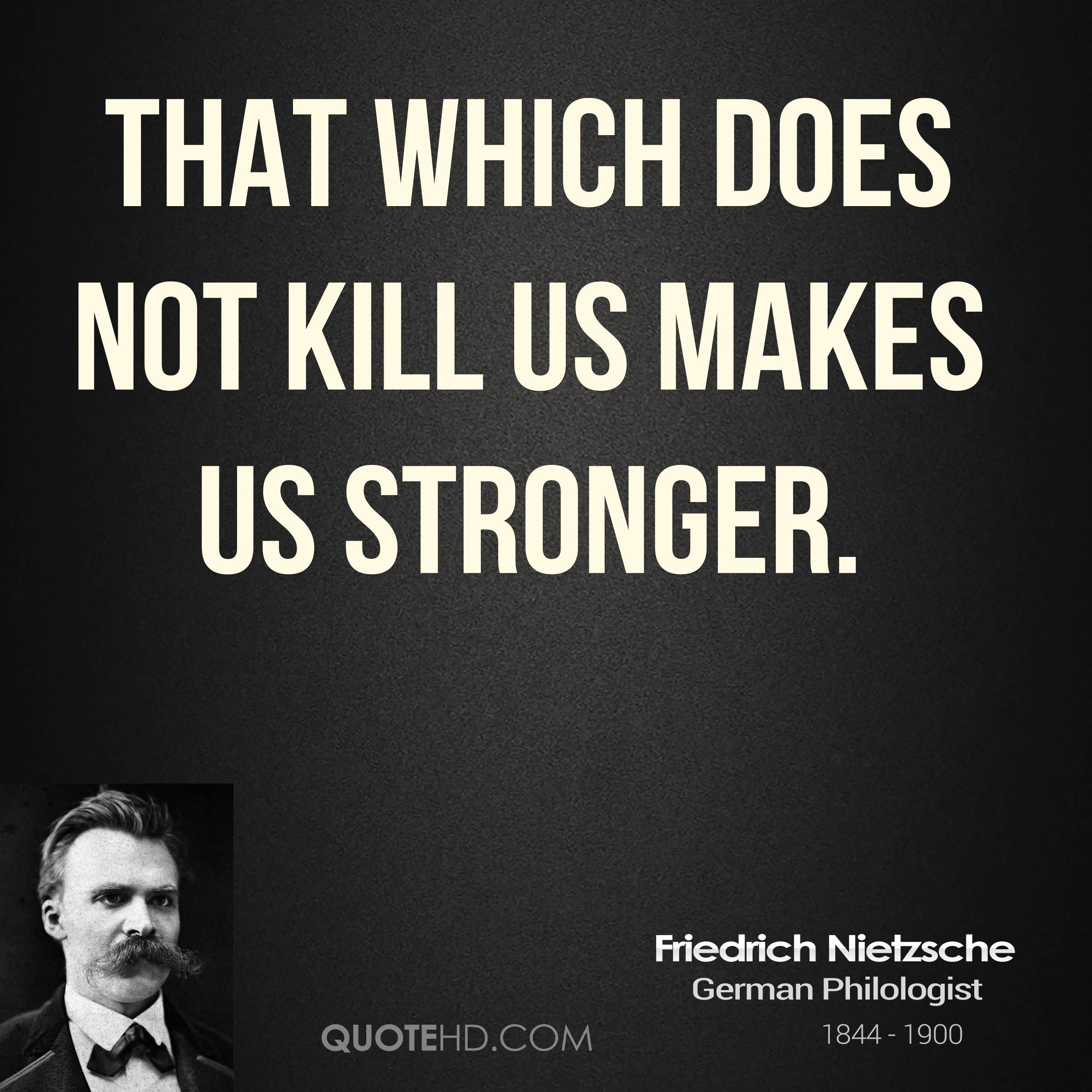 """what does not kill you makes """"what doesn't kill you makes you stronger"""" i've heard this quote many times  so, even though """"what does not kill"""" some, makes them """"stronger"""", it ."""