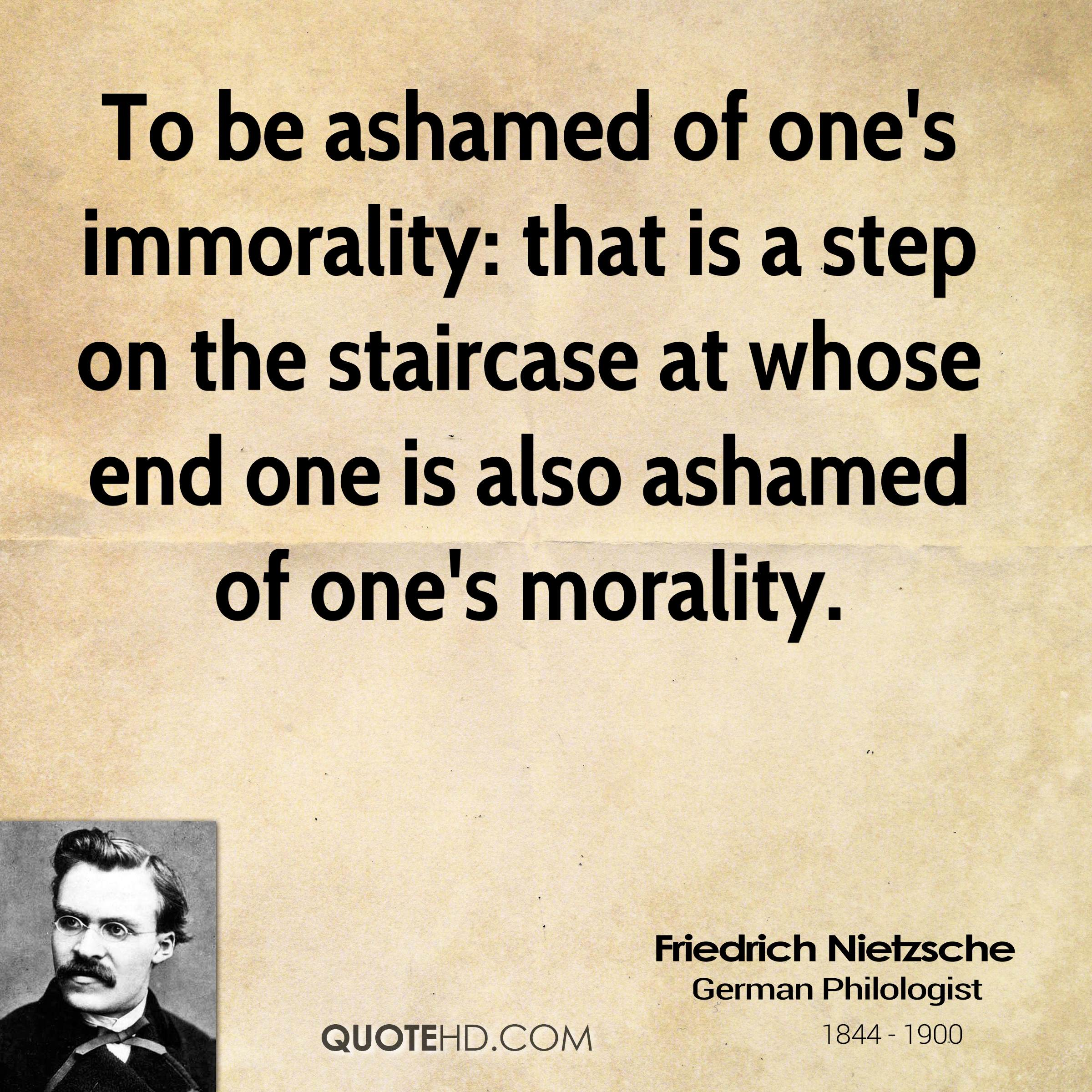 To be ashamed of one's immorality: that is a step on the staircase at whose end one is also ashamed of one's morality.