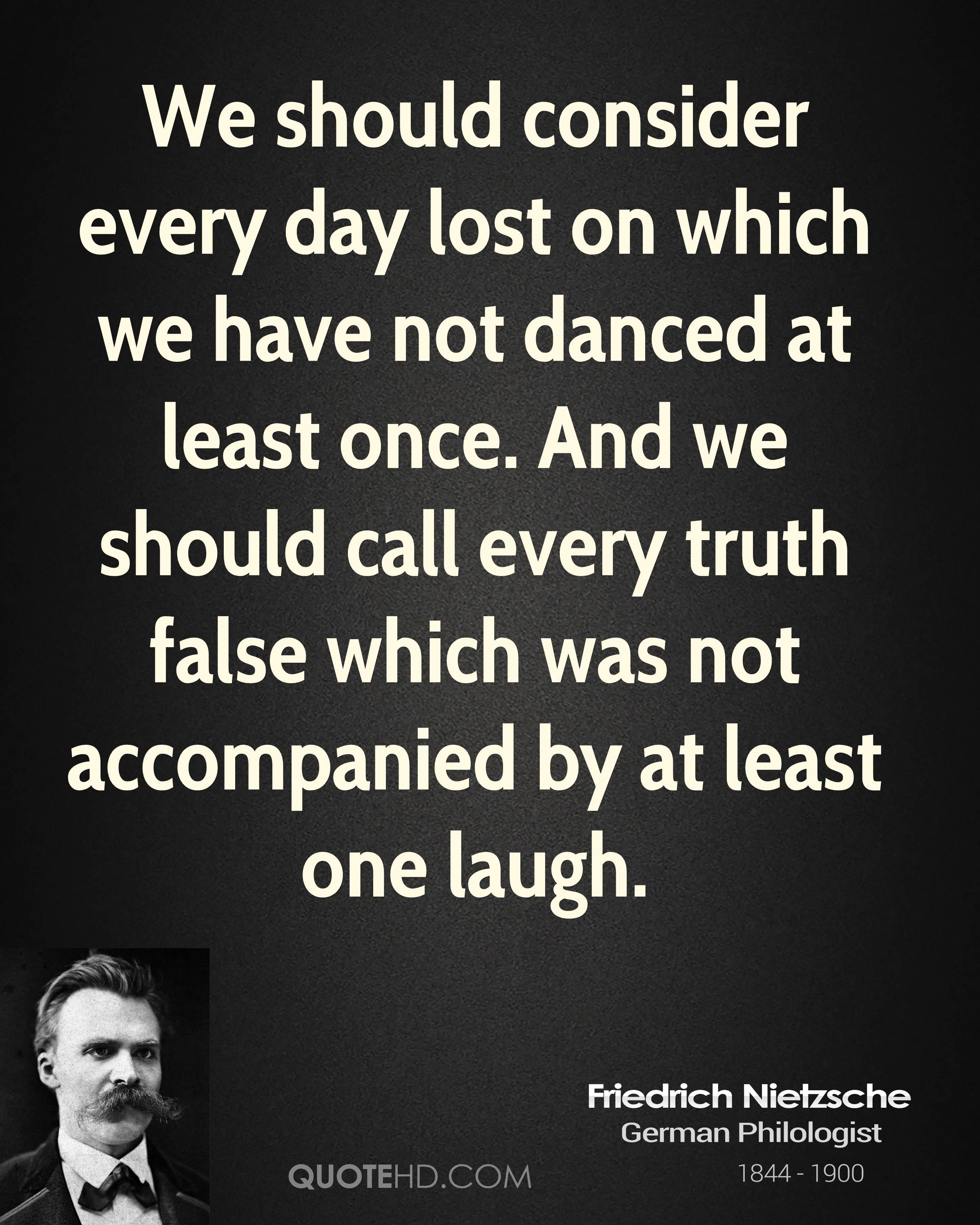 We should consider every day lost on which we have not danced at least once. And we should call every truth false which was not accompanied by at least one laugh.