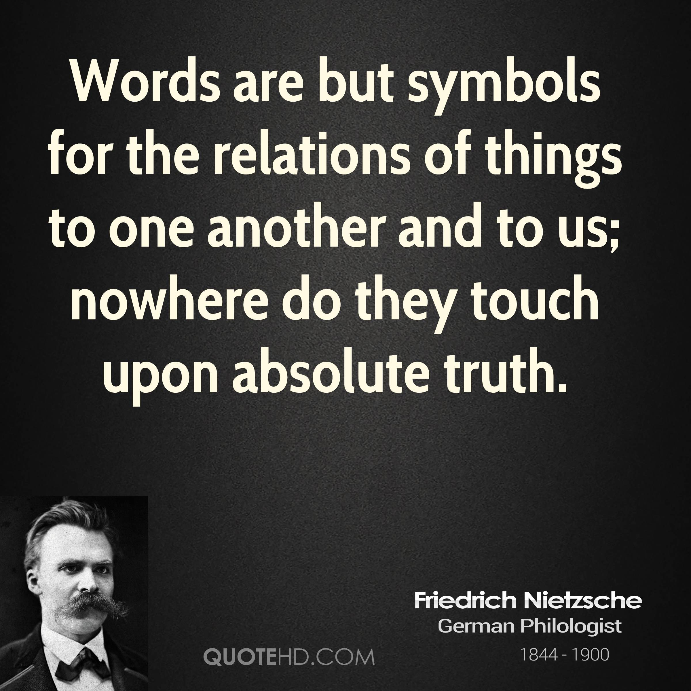 Words are but symbols for the relations of things to one another and to us; nowhere do they touch upon absolute truth.