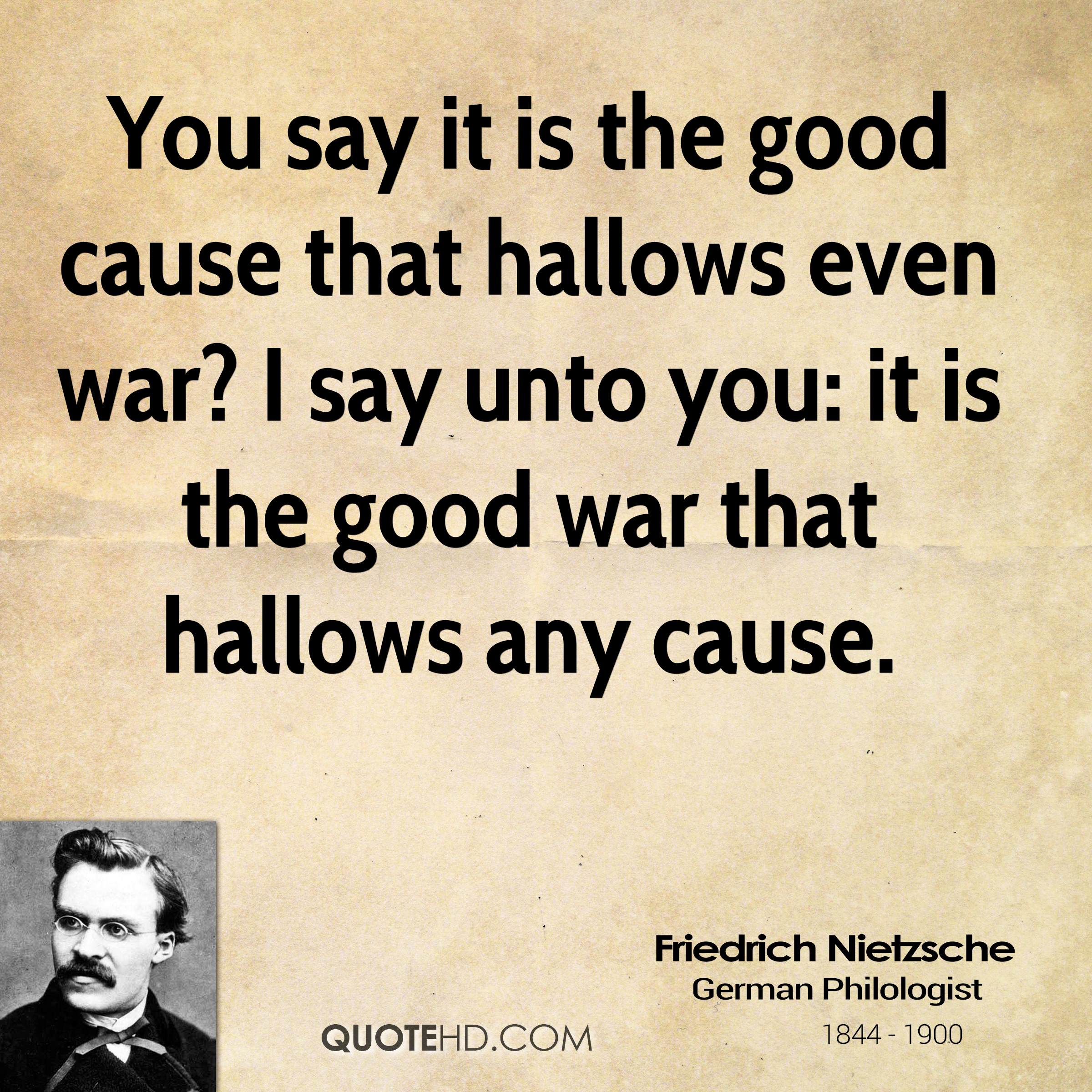 You say it is the good cause that hallows even war? I say unto you: it is the good war that hallows any cause.