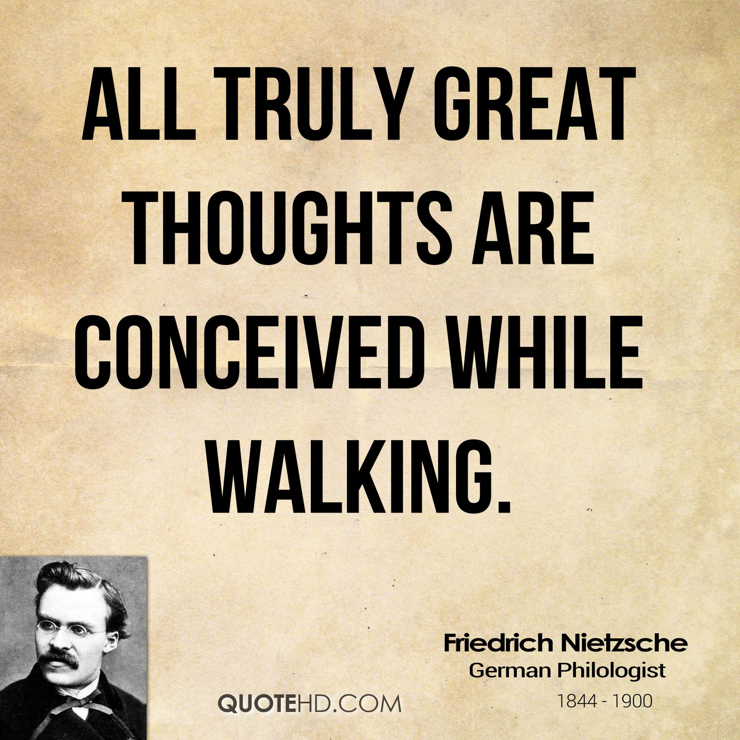 All truly great thoughts are conceived while walking.