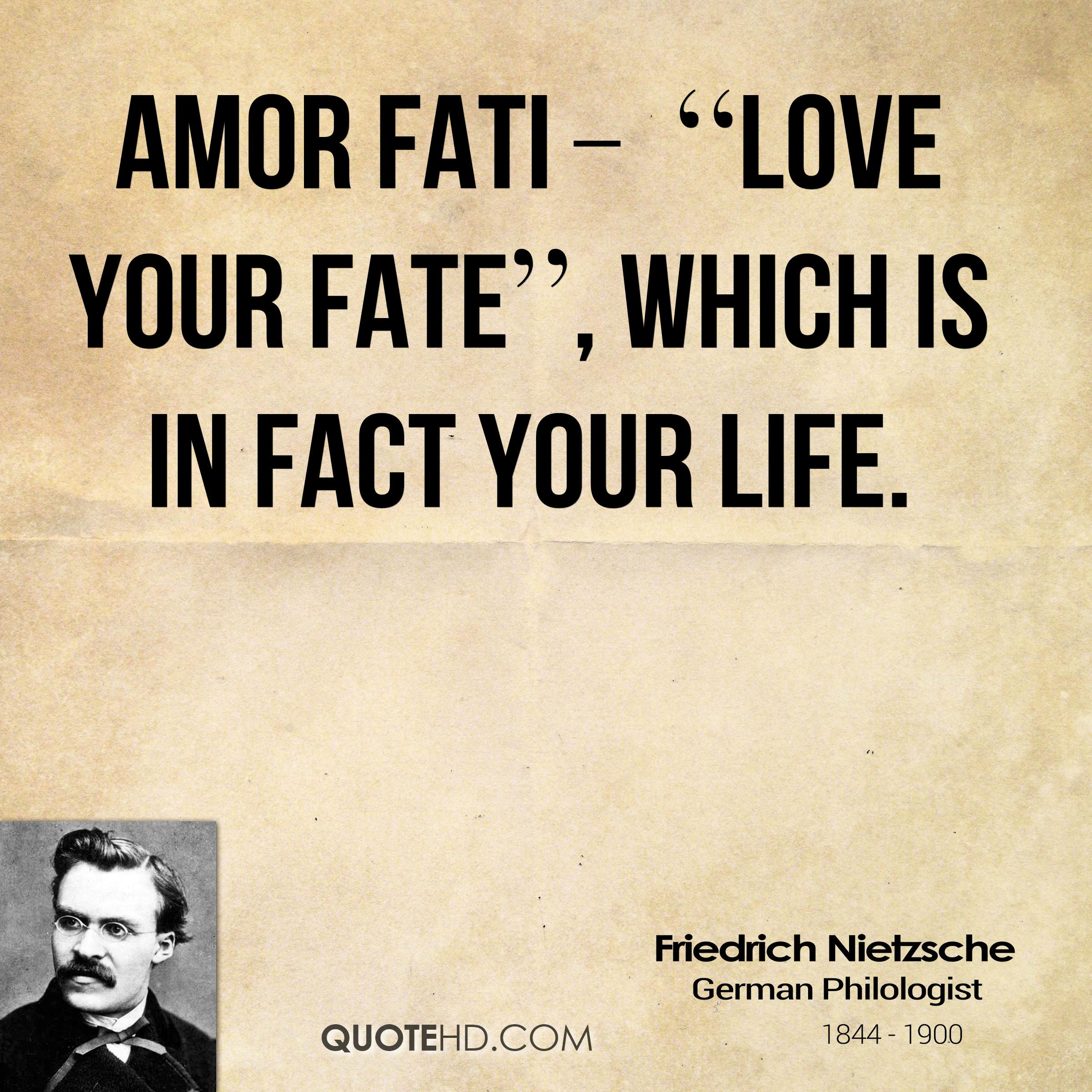 "Amor Fati – ""Love Your Fate"", which is in fact your life."