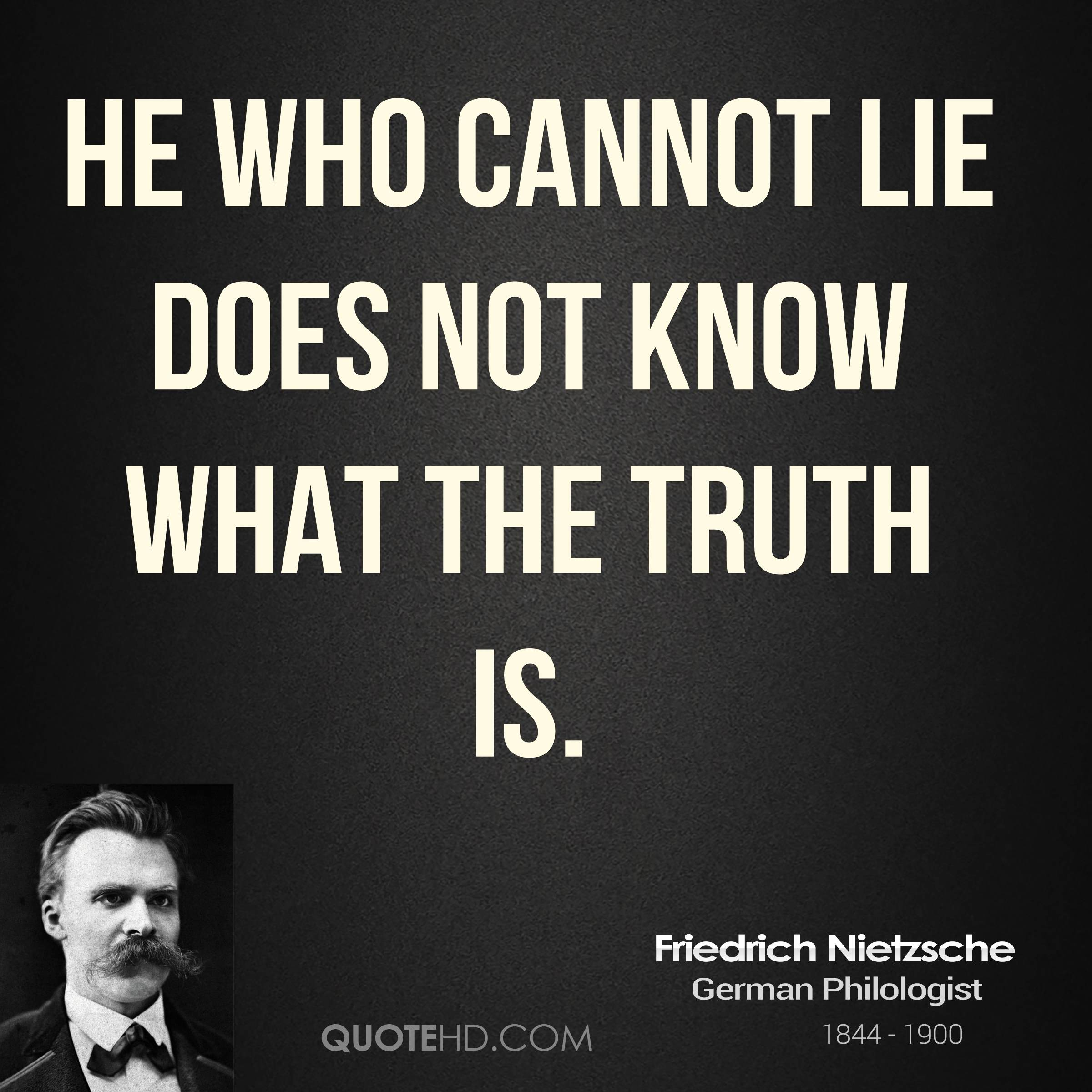 He who cannot lie does not know what the truth is.