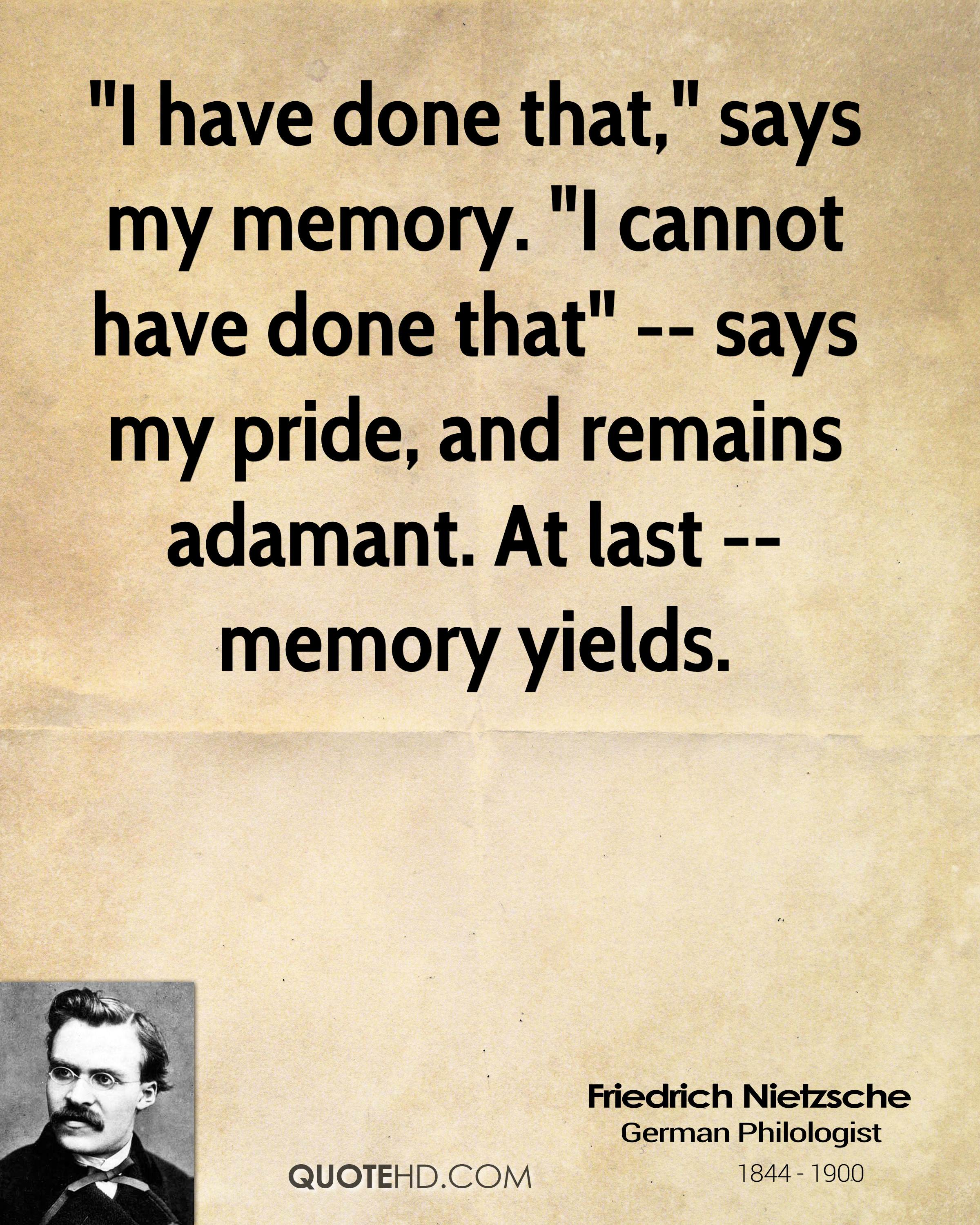 """""""I have done that,"""" says my memory. """"I cannot have done that"""" -- says my pride, and remains adamant. At last -- memory yields."""
