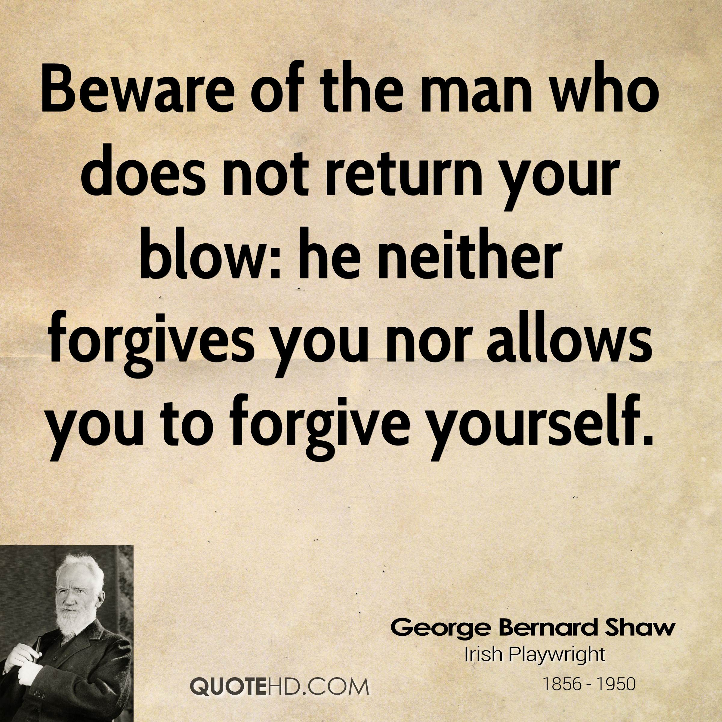 Beware of the man who does not return your blow: he neither forgives you nor allows you to forgive yourself.