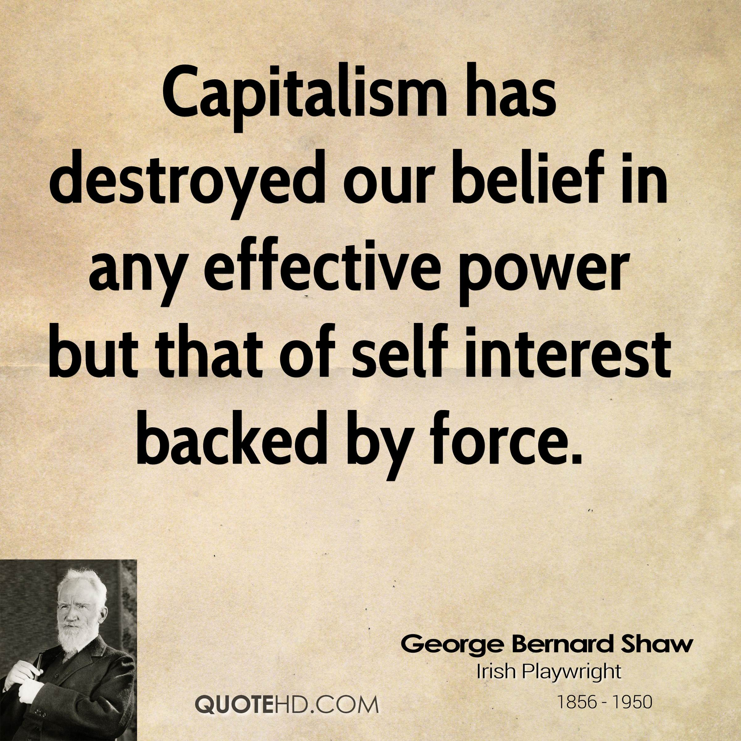 Capitalism has destroyed our belief in any effective power but that of self interest backed by force.