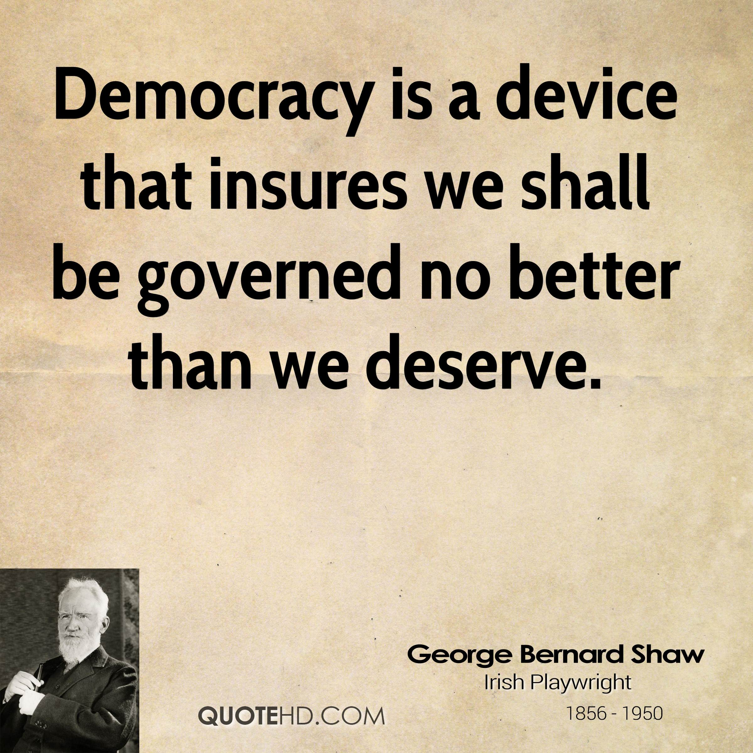 Democracy is a device that insures we shall be governed no better than we deserve.