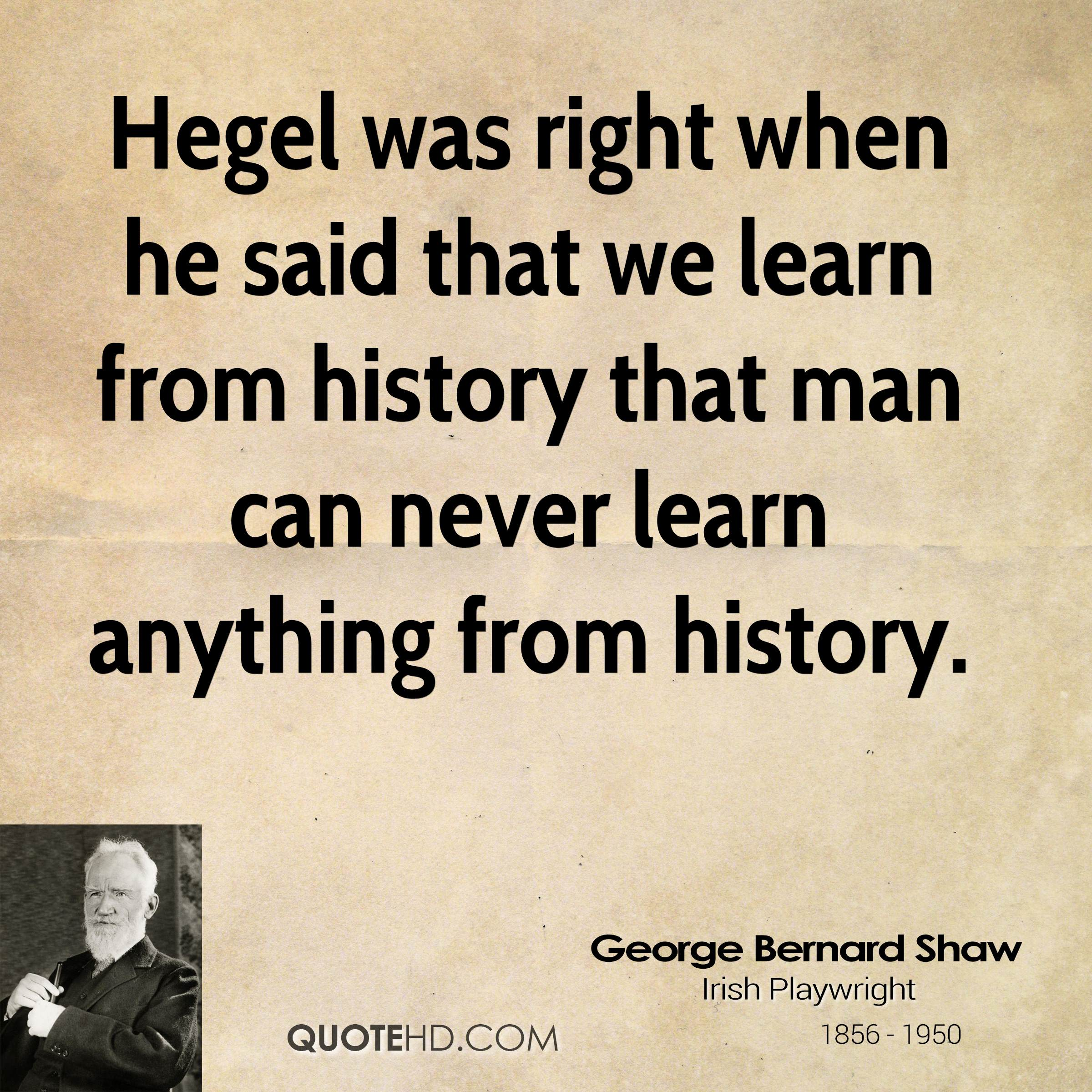 we learn from history We do not learn from history because we were brainwashed to believe that things do not happen again, taking literally the abstract dictum that you will not step into the same river again thus we learned to believe that similar things do not happen again, when they do, so obviously.