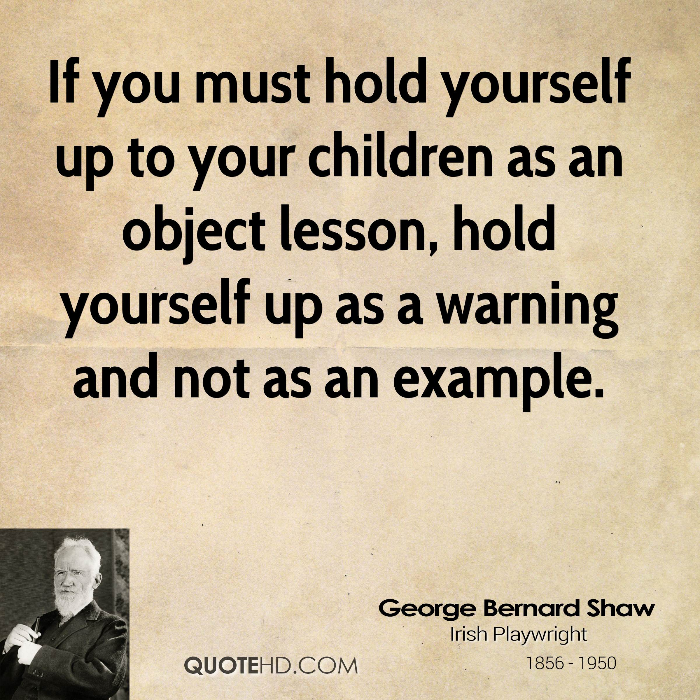 If you must hold yourself up to your children as an object lesson, hold yourself up as a warning and not as an example.