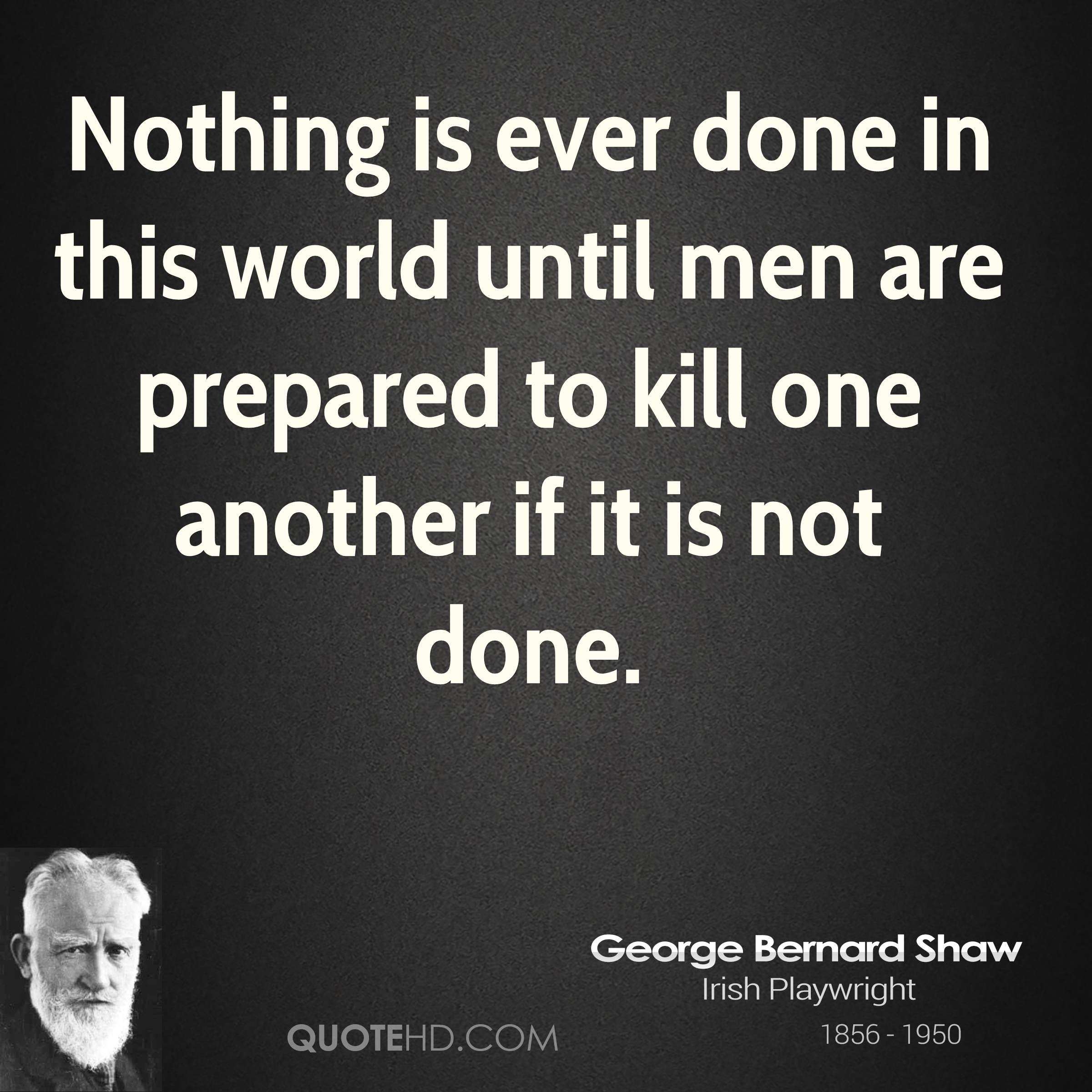 Nothing is ever done in this world until men are prepared to kill one another if it is not done.