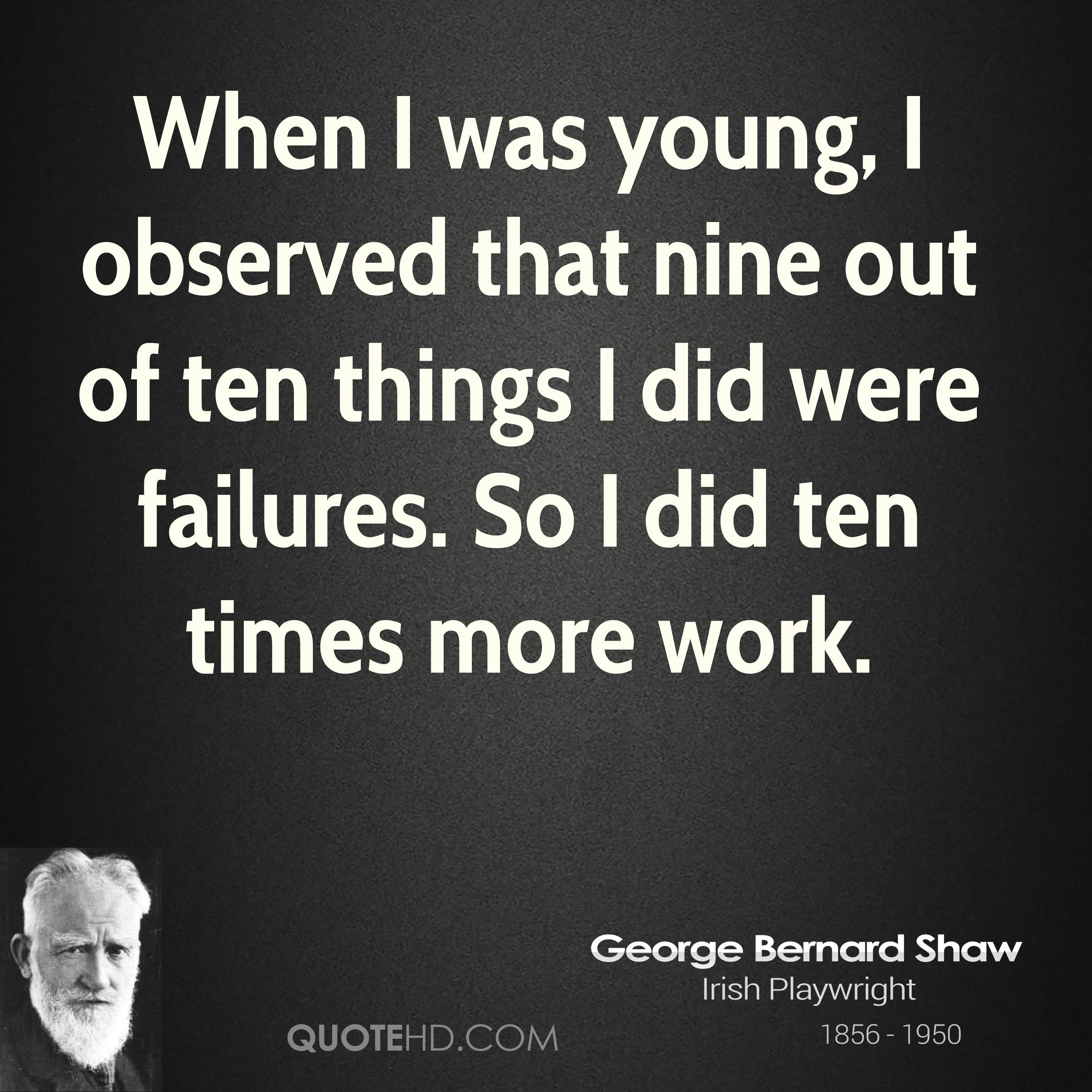 When I was young, I observed that nine out of ten things I did were failures. So I did ten times more work.