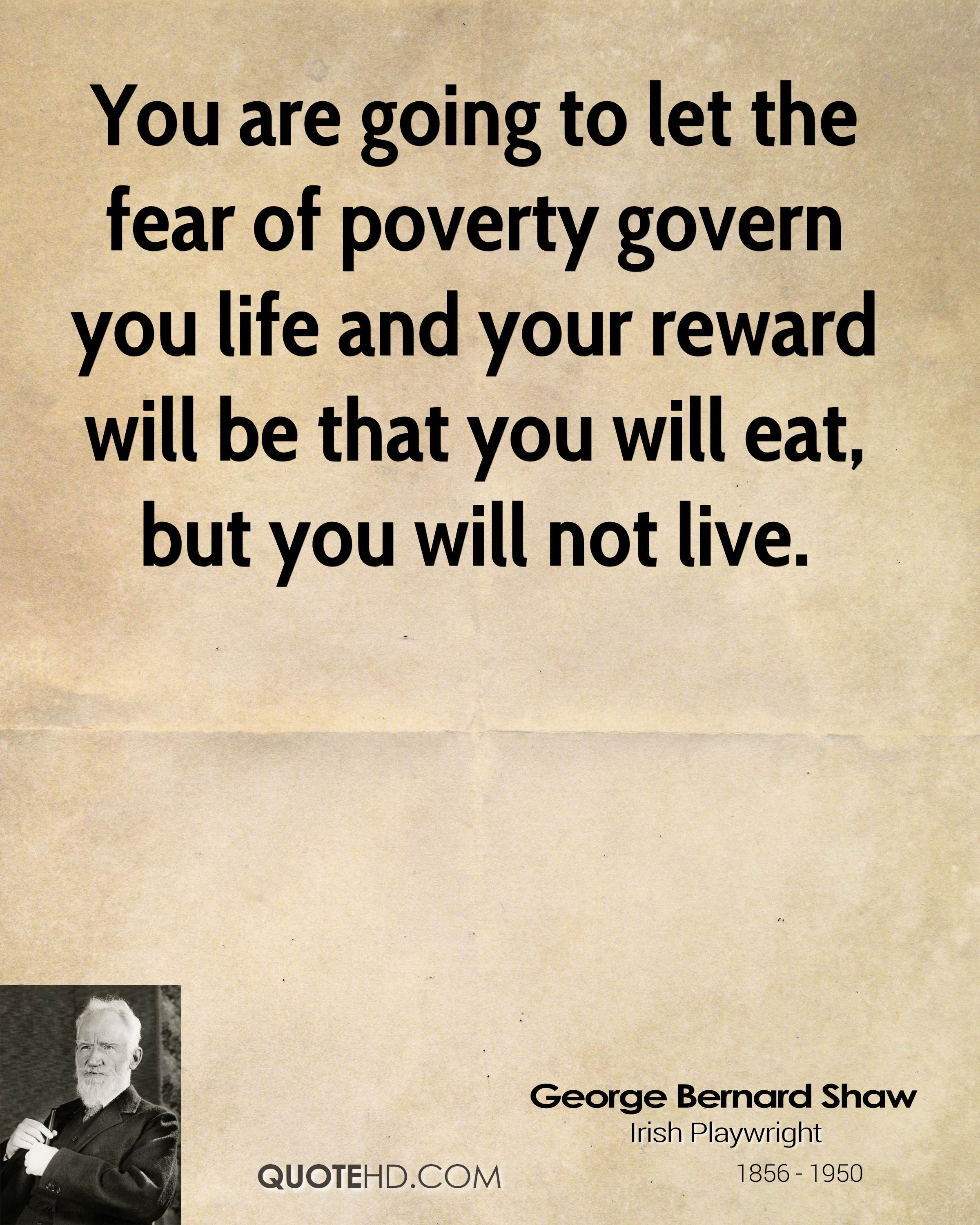 You are going to let the fear of poverty govern you life and your reward will be that you will eat, but you will not live.