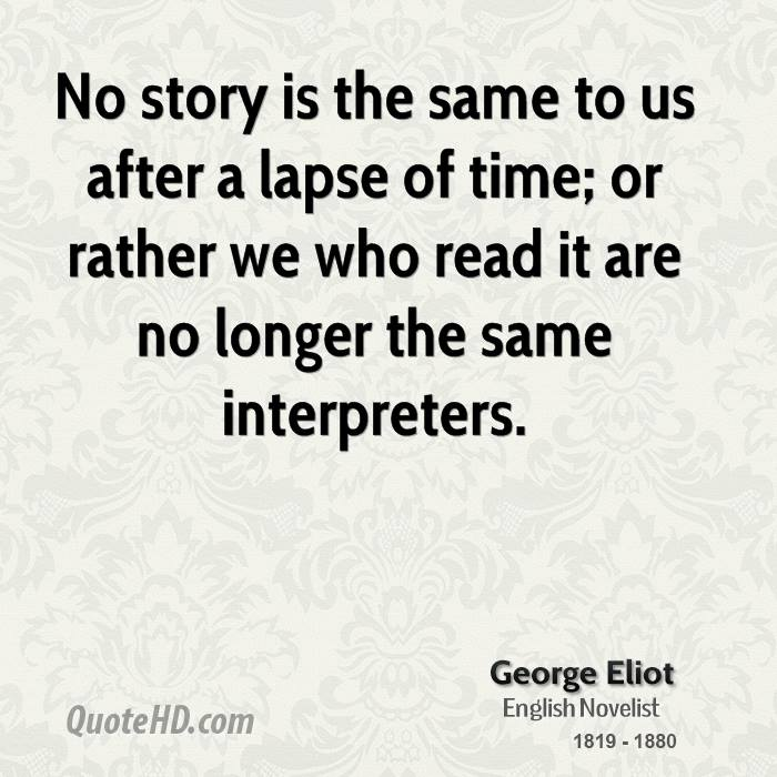 No story is the same to us after a lapse of time; or rather we who read it are no longer the same interpreters.