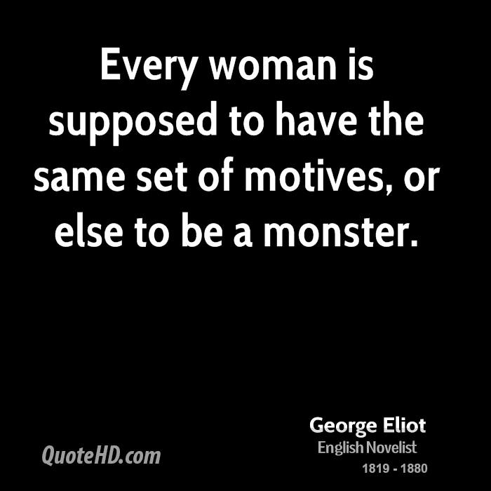 Every woman is supposed to have the same set of motives, or else to be a monster.