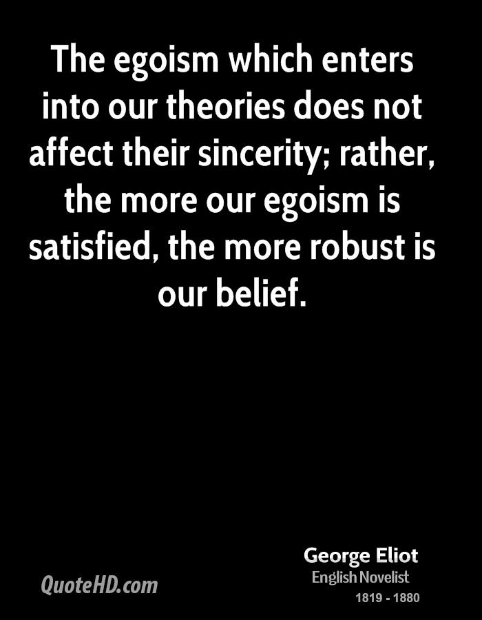 The egoism which enters into our theories does not affect their sincerity; rather, the more our egoism is satisfied, the more robust is our belief.