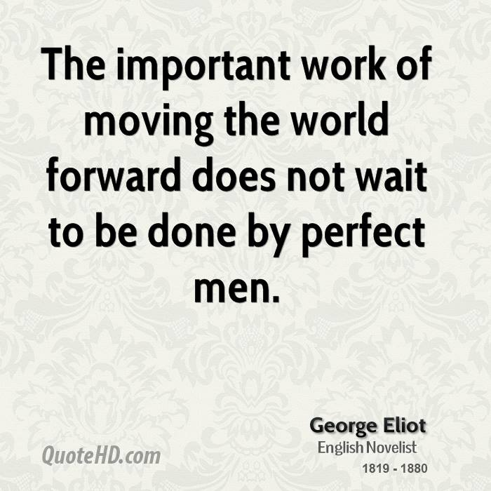 The important work of moving the world forward does not wait to be done by perfect men.