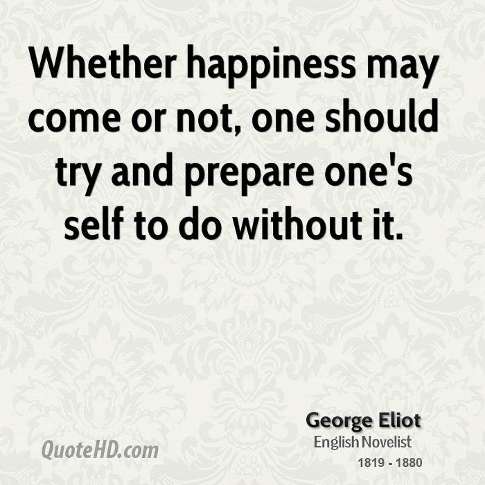 Whether happiness may come or not, one should try and prepare one's self to do without it.