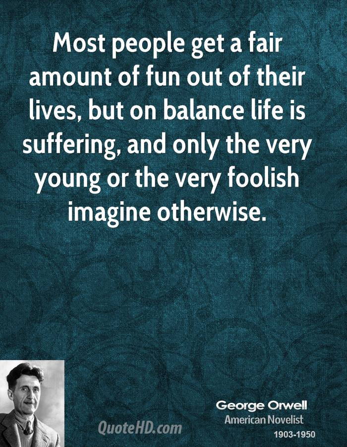 Most people get a fair amount of fun out of their lives, but on balance life is suffering, and only the very young or the very foolish imagine otherwise.