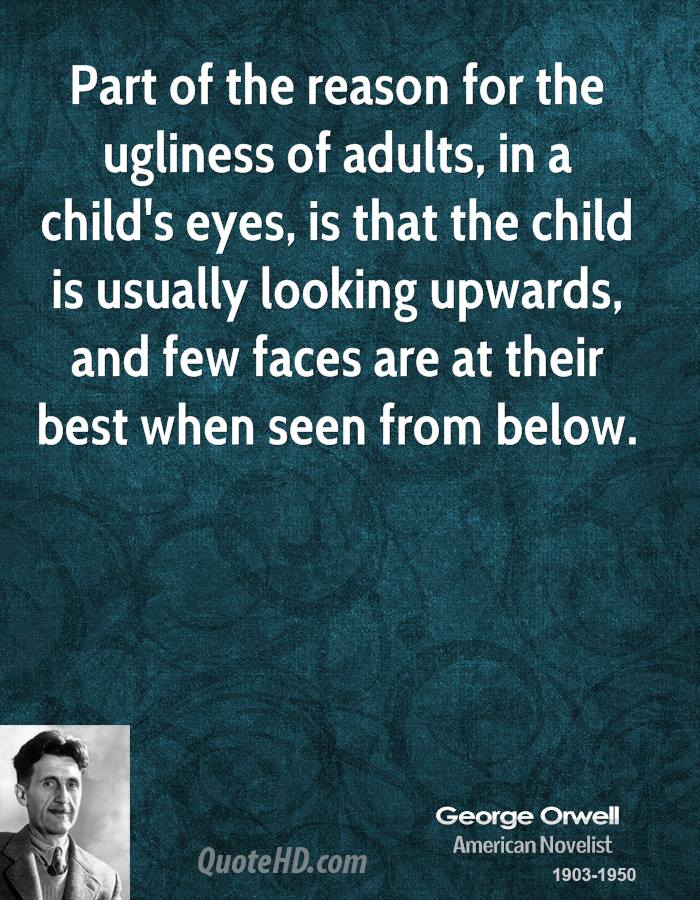 Part of the reason for the ugliness of adults, in a child's eyes, is that the child is usually looking upwards, and few faces are at their best when seen from below.