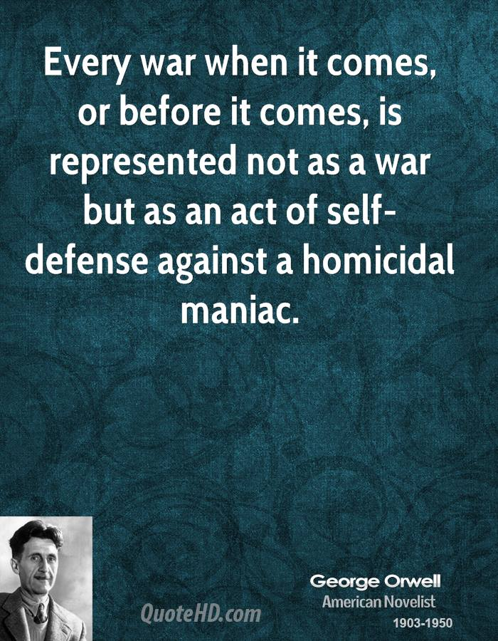 Every war when it comes, or before it comes, is represented not as a war but as an act of self-defense against a homicidal maniac.