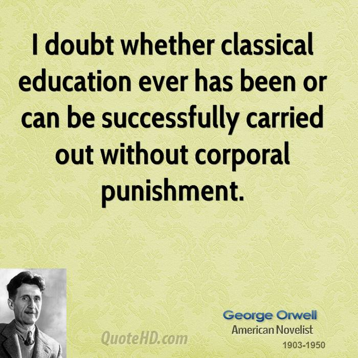 I doubt whether classical education ever has been or can be successfully carried out without corporal punishment.