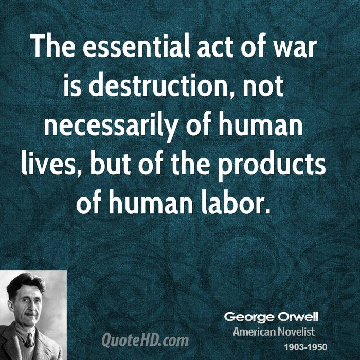 The essential act of war is destruction, not necessarily of human lives, but of the products of human labor.