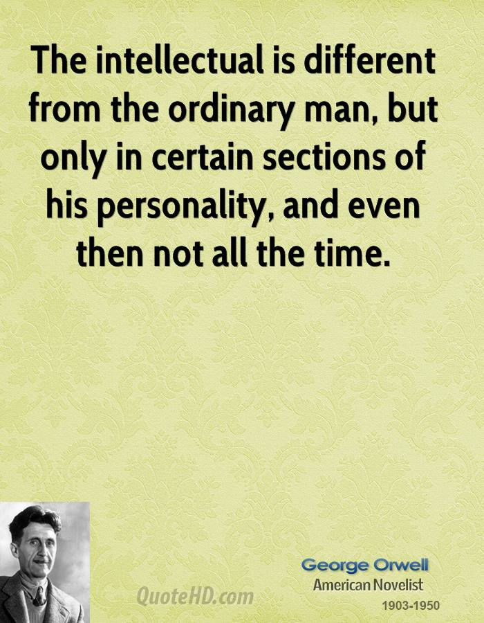 The intellectual is different from the ordinary man, but only in certain sections of his personality, and even then not all the time.