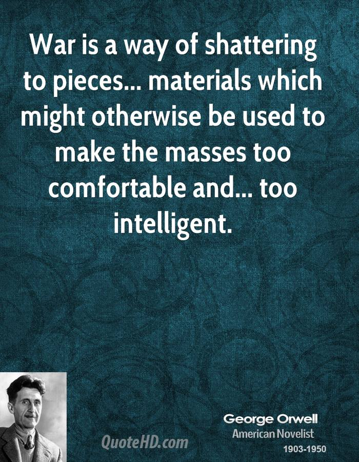 War is a way of shattering to pieces... materials which might otherwise be used to make the masses too comfortable and... too intelligent.