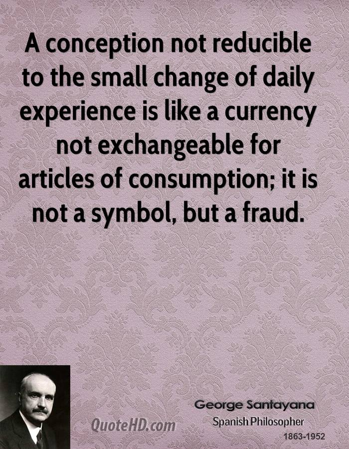 A conception not reducible to the small change of daily experience is like a currency not exchangeable for articles of consumption; it is not a symbol, but a fraud.