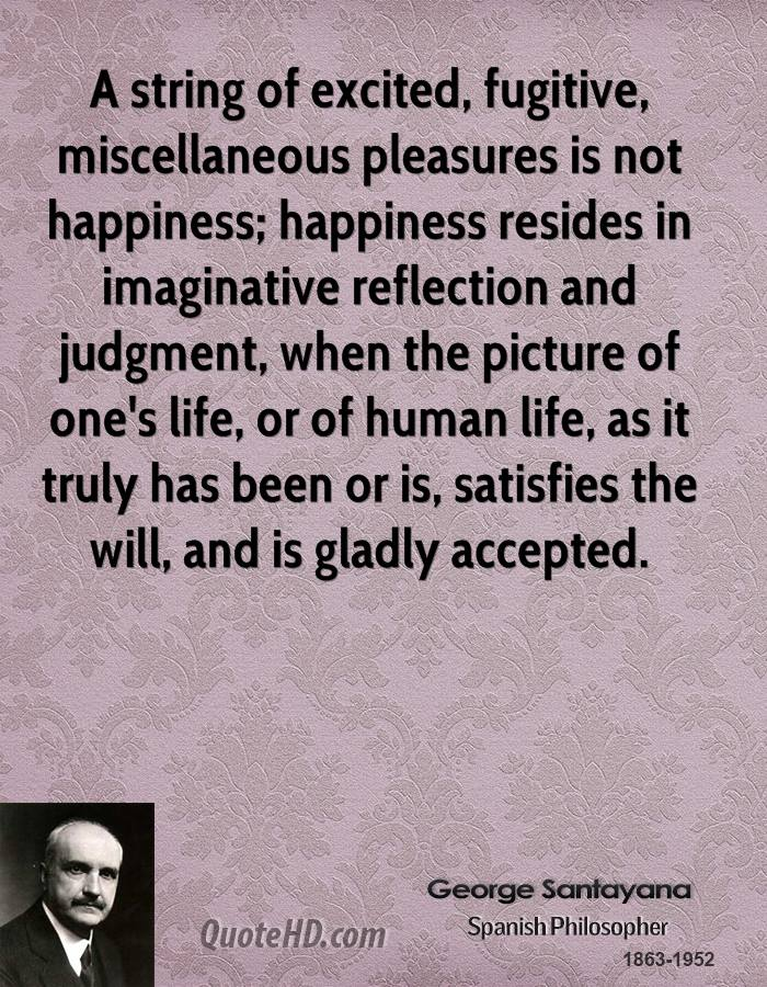 A string of excited, fugitive, miscellaneous pleasures is not happiness; happiness resides in imaginative reflection and judgment, when the picture of one's life, or of human life, as it truly has been or is, satisfies the will, and is gladly accepted.
