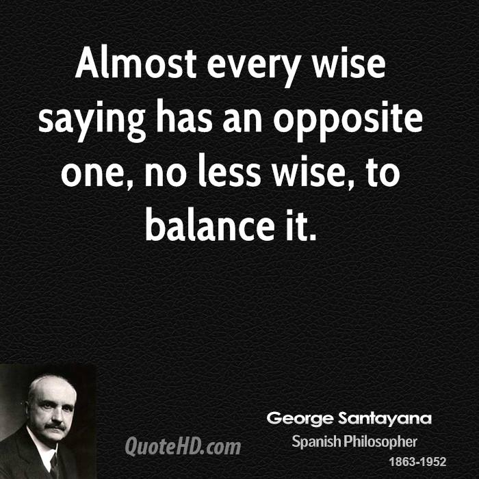 Almost every wise saying has an opposite one, no less wise, to balance it.
