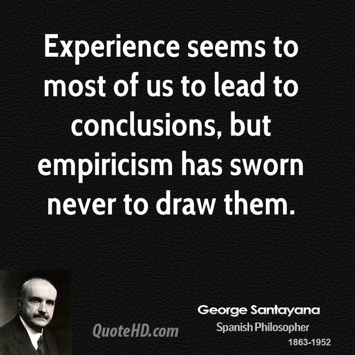 Experience seems to most of us to lead to conclusions, but empiricism has sworn never to draw them.